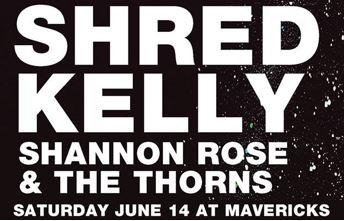 Shred Kelly and Shannon Rose & The Thorns June 14 @ Mavericks