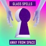 "GLASS SPELLS - ""Away From Space"""