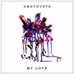 "AMETHYSTS - ""My Love"""